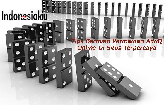Tips Bermain Permainan AduQ Online Di Situs Terpercaya